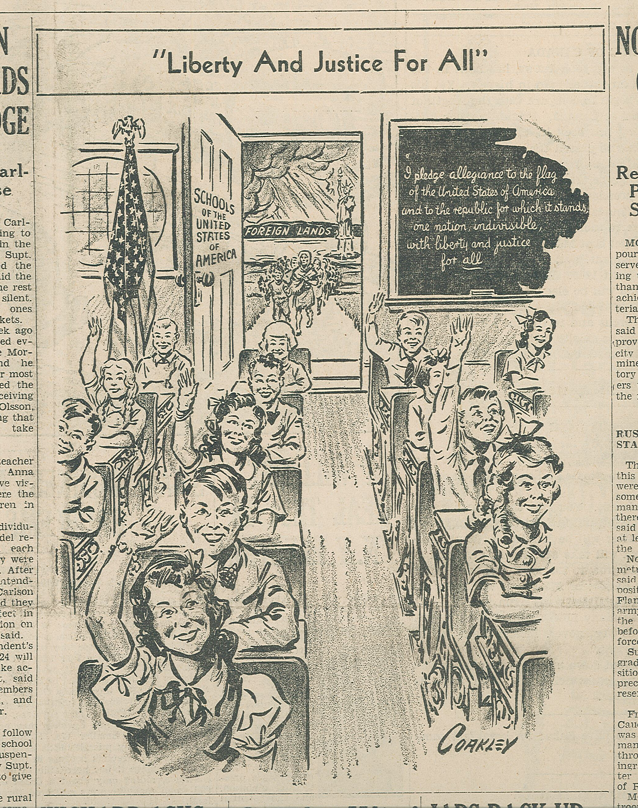 "Political cartoon from the Little Falls Daily Transcript, October 5, 1942. This cartoon appears next to the article regarding the Carlson children's refusal to say the Pledge of Allegiance. Note that the Pledge that appears in the cartoon does not include the words ""under God."" The Pledge was originally published in 1892, but wasn't officially recognized by the United States government until 1942, the year of this cartoon. The words ""under God"" were added in 1954 at the urging of President Dwight D. Eisenhower."